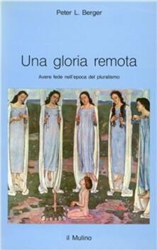 Una gloria remota. Avere fede nell'epoca del pluralismo - Peter L. Berger - copertina