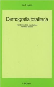 Demografia totalitaria. Il problema della popolazione nell'Italia fascista - Carl Ipsen - copertina