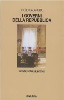 I governi della Repubblica. Vicende, formule, regole - Piero Calandra - copertina