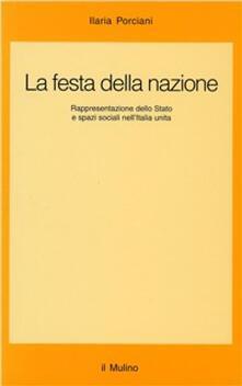 La festa della nazione. Rappresentazione dello Stato e spazi sociali nell'Italia unita - Ilaria Porciani - copertina