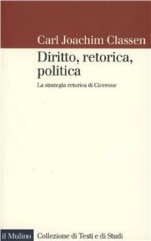 Diritto, retorica, politica. La strategia retorica di Cicerone - Carl J. Classen - copertina