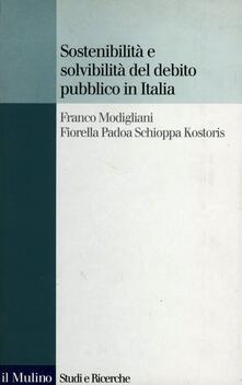 Sostenibilità e solvibilità del debito pubblico in Italia. Il conto dei flussi e degli stock della pubblica amministrazione a livello nazionale e regionale - Franco Modigliani,Fiorella Padoa Schioppa Kostoris - copertina