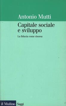 Capitale sociale e sviluppo. La fiducia come risorsa - Antonio Mutti - copertina