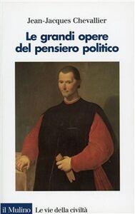 Libro Le grandi opere del pensiero politico. Da Machiavelli ai nostri giorni Jean-Jacques Chevallier