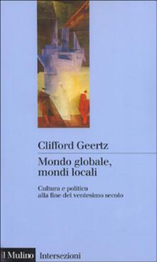Mondo globale, mondi locali. Cultura e politica alla fine del ventesimo secolo - Clifford Geertz - copertina