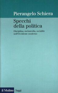 Libro Specchi della politica. Disciplina, melancolia, socialità nell'Occidente moderno Pierangelo Schiera