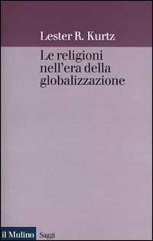 Le religioni nell'era della globalizzazione. Una prospettiva sociologica - Lester R. Kurtz - copertina