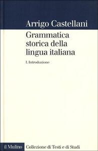 Libro Grammatica storica della lingua italiana. Vol. 1: Introduzione. Arrigo Castellani