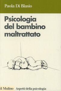 Libro Psicologia del bambino maltrattato Paola Di Blasio