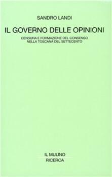 Il governo delle opinioni. Censura e formazione del consenso nella Toscana del Settecento - Sandro Landi - copertina