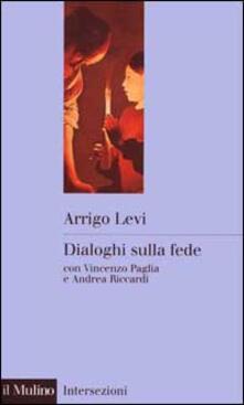 Dialoghi sulla fede - Arrigo Levi,Vincenzo Paglia,Andrea Riccardi - copertina