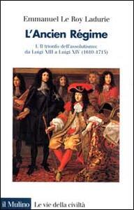 L' ancien régime. Vol. 1: Il trionfo dell'Assolutismo. Da Luigi XIII a Luigi XIV (1610-1715).