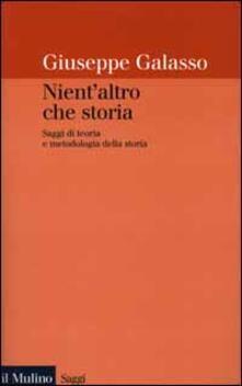 Nient'altro che storia. Saggi di teoria e metodologia della storia - Giuseppe Galasso - copertina