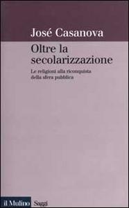 Libro Oltre la secolarizzazione. Le religioni alla riconquista della sfera pubblica José Casanova