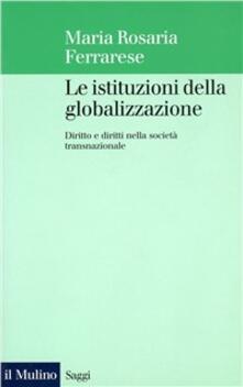 Le istituzioni della globalizzazione. Diritto e diritti nella società transnazionale - Maria Rosaria Ferrarese - copertina