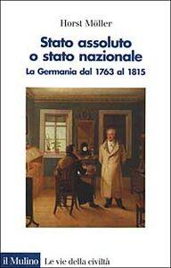Libro Stato assoluto o Stato nazionale. La Germania dal 1763 al 1815 Horst Möller