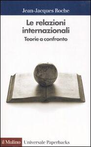 Libro Le relazioni internazionali. Teorie a confronto Jean-Jacques Roche