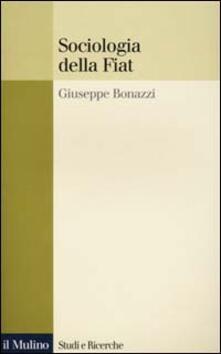 Sociologia della Fiat. Ricerche e discorsi 1950-2000 - Giuseppe Bonazzi - copertina