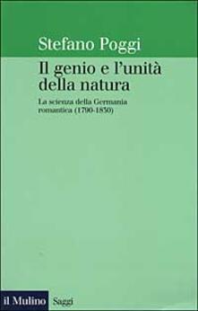 Il genio e l'unità della natura. La scienza della Germania romantica (1790-1830) - Stefano Poggi - copertina