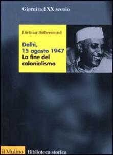 Delhi, 15 agosto 1947. La fine del colonialismo - Dietmar Rothermund - copertina