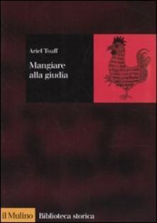 Mangiare alla giudia. La cucina ebraica in Italia dal Rinascimento all'età moderna - Ariel Toaff - copertina