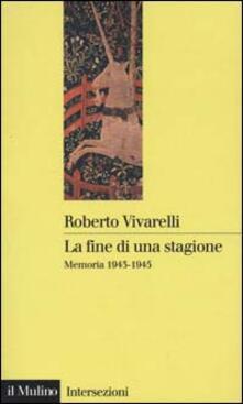 La fine di una stagione. Memoria 1943-1945 - Roberto Vivarelli - copertina