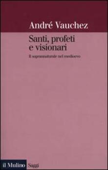 Santi, profeti e visionari. Il soprannaturale nel Medioevo - André Vauchez - copertina