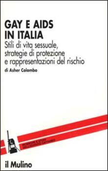 Gay e Aids in Italia. Stili di vita sessuale, strategie di protezione e rappresentazioni del rischio - Asher Colombo - copertina