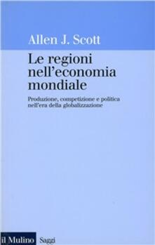 Le regioni nell'economia mondiale. Produzione, competizione e politica nell'era della globalizzazione - Allen J. Scott - copertina