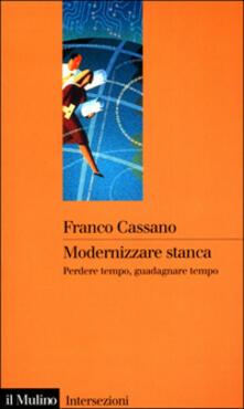 Modernizzare stanca. Perdere tempo, guadagnare tempo - Franco Cassano - copertina