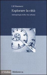 Libro Esplorare la città. Antropologia della vita urbana Ulf Hannerz