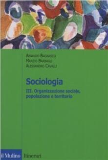 Sociologia. Vol. 3: Organizzazione sociale, popolazione e territorio. - Arnaldo Bagnasco,Marzio Barbagli,Alessandro Cavalli - copertina
