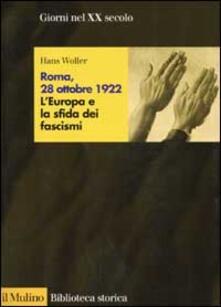 Roma, 28 ottobre 1922. L'Europa e la sfida dei fascismi - Hans Woller - copertina
