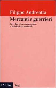 Libro Mercanti e guerrieri. Interdipendenza economica e politica internazionale Filippo Andreatta