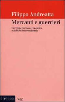 Mercanti e guerrieri. Interdipendenza economica e politica internazionale - Filippo Andreatta - copertina