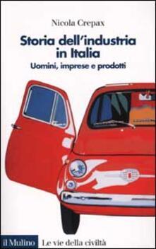 Storia dell'industria in Italia. Uomini, imprese e prodotti - Nicola Crepax - copertina
