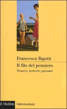Il filo del pensiero. Tessere, scrivere, pensare - Francesca Rigotti - copertina