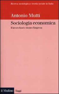 Libro Sociologia economica. Il lavoro fuori e dentro l'impresa Antonio Mutti