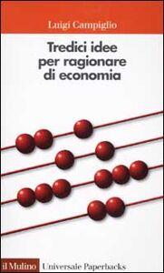Foto Cover di Tredici idee per ragionare di economia, Libro di Luigi Campiglio, edito da Il Mulino
