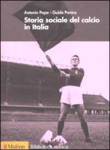 Storia sociale del calcio in Italia - Antonio Papa,Guido Panico - copertina