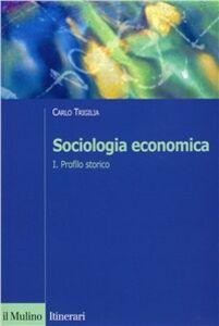 Foto Cover di Sociologia economica. Vol. 1: Profilo storico., Libro di Carlo Trigilia, edito da Il Mulino