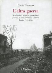 L' altra guerra. Neofascisti, tedeschi, partigiani, popolo in una provincia padana. Pavia 1943-1945