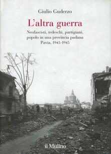 L' altra guerra. Neofascisti, tedeschi, partigiani, popolo in una provincia padana. Pavia 1943-1945 - Giulio Guderzo - copertina