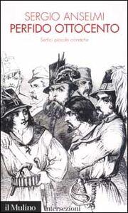 Foto Cover di Perfido Ottocento. Sedici piccole cronache, Libro di Sergio Anselmi, edito da Il Mulino