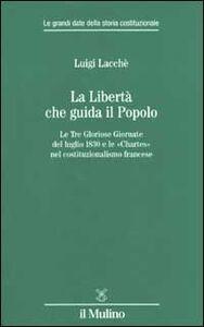 Libro La libertà che guida il popolo. Le tre Gloriose Giornate del luglio 1830 e le «Chartes» nella costituzione francese Luigi Lacchè