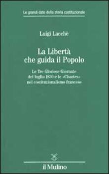 La libertà che guida il popolo. Le tre Gloriose Giornate del luglio 1830 e le «Chartes» nella costituzione francese - Luigi Lacchè - copertina
