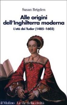 Alle origini dell'Inghilterra moderna. L'età dei Tudor (1485 al 1603) - Susan Brigden - copertina