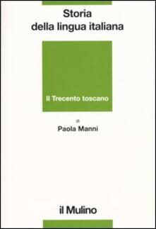 Storia della lingua italiana. Il Trecento toscano. La lingua di Dante, Petrarca e Boccaccio - Paola Manni - copertina