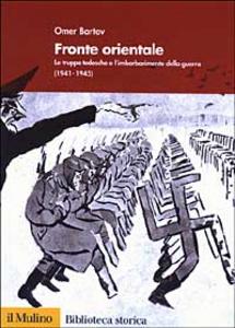 Libro Fronte orientale. Le truppe tedesche e l'imbarbarimento della guerra (1941-1945) Omer Bartov