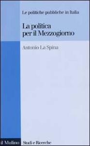 Libro La politica per il Mezzogiorno. Le politiche pubbliche in Italia Antonio La Spina